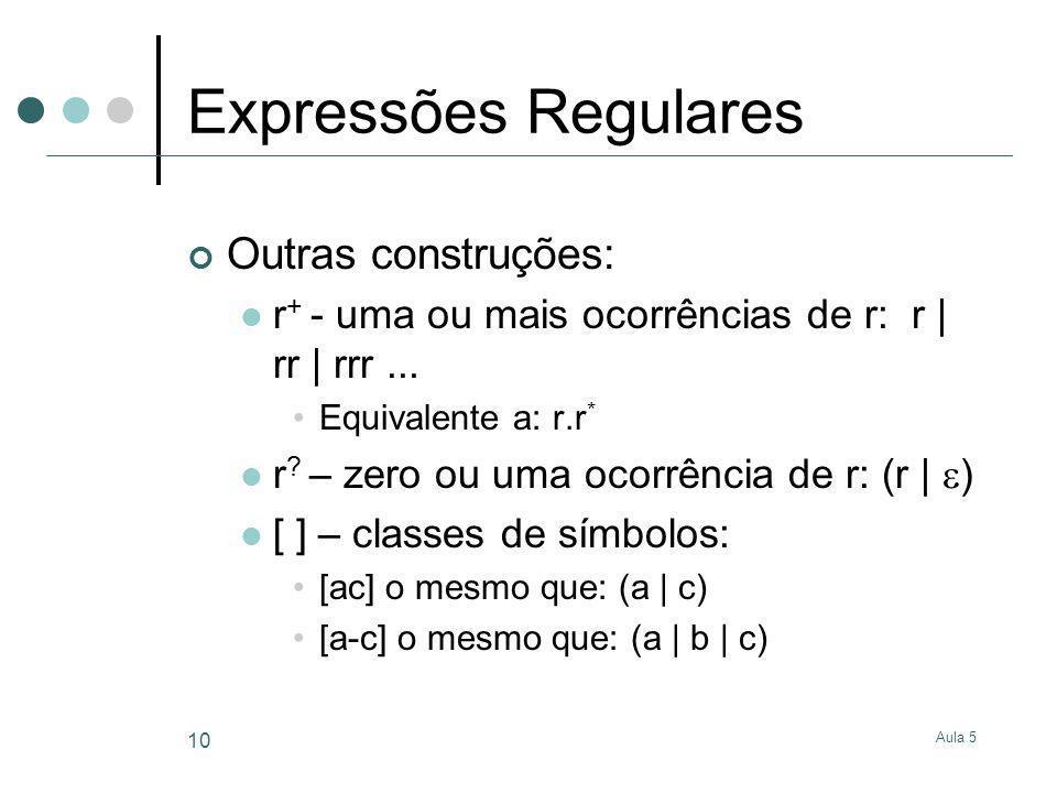 Aula 5 10 Expressões Regulares Outras construções: r + - uma ou mais ocorrências de r: r | rr | rrr... Equivalente a: r.r * r ? – zero ou uma ocorrênc