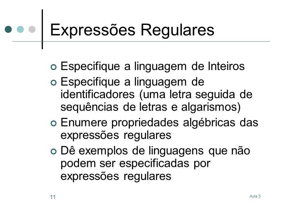Aula 5 11 Expressões Regulares Especifique a linguagem de Inteiros Especifique a linguagem de identificadores (uma letra seguida de sequências de letr