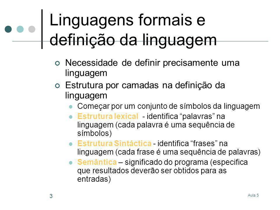 Aula 5 4 Especificação Formal de Linguagens Expressões regulares (método generativo) Existem casos que não se podem descrever por expressões regulares Autómatos finitos (método por reconhecimento) Não deterministas (NFAs) Deterministas (DFAs) Implementam qualquer expressão regular