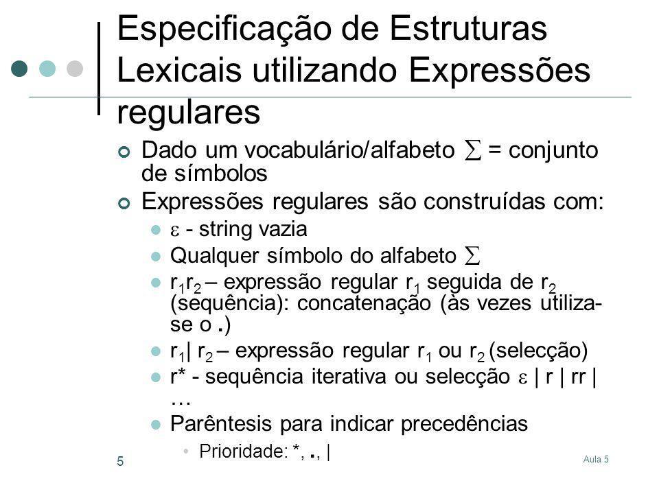 Aula 5 6 Expressões regulares Reescrever a expressão regular até se obter apenas uma sequência de letras (string) Exemplo (0 | 1)*.(0 | 1)* (0 | 1)(0 | 1)*.(0 | 1)* 1(0 | 1)*.(0 | 1)* 1.(0 | 1)* 1.(0 | 1)(0 | 1)* 1.(0 | 1) 1.0 Regras gerais 1) r 1 | r 2 r 1 2) r 1 | r 2 r 2 3) r* rr* 4) r*