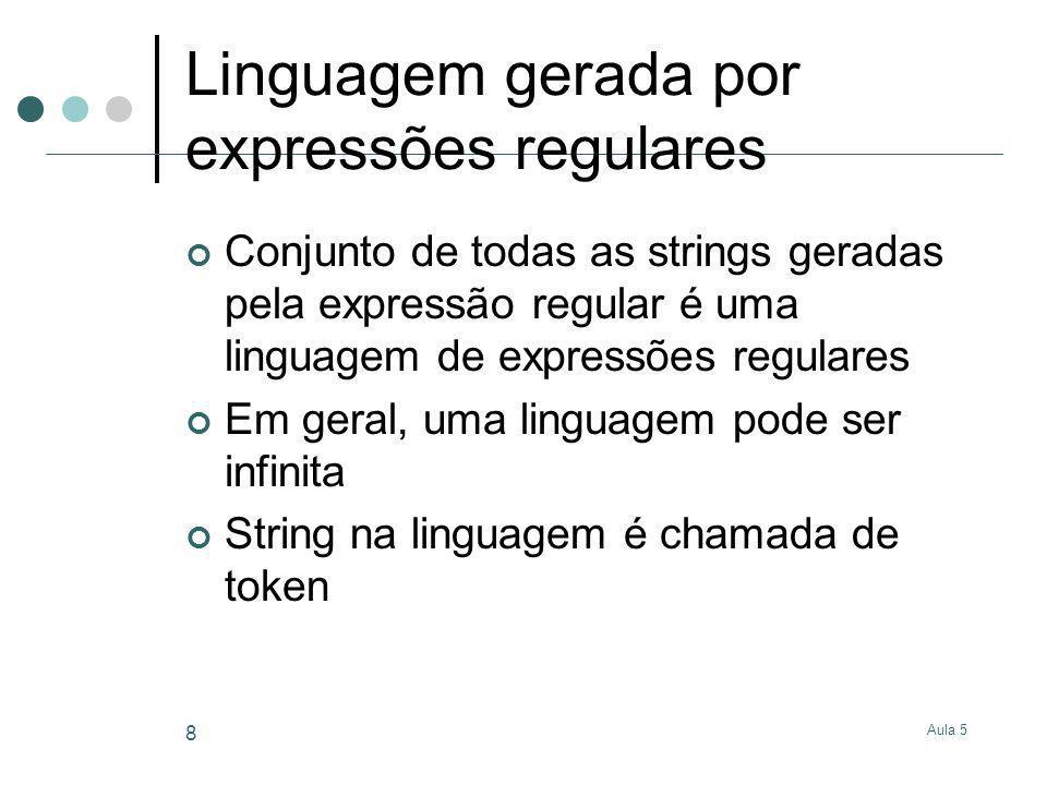Aula 5 8 Linguagem gerada por expressões regulares Conjunto de todas as strings geradas pela expressão regular é uma linguagem de expressões regulares