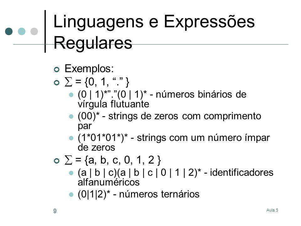 Aula 5 9 Linguagens e Expressões Regulares Exemplos: = {0, 1,. } (0 | 1)*.(0 | 1)* - números binários de vírgula flutuante (00)* - strings de zeros co
