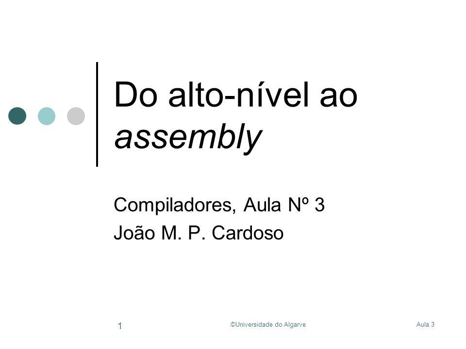 Aula 3©Universidade do Algarve 1 Do alto-nível ao assembly Compiladores, Aula Nº 3 João M.