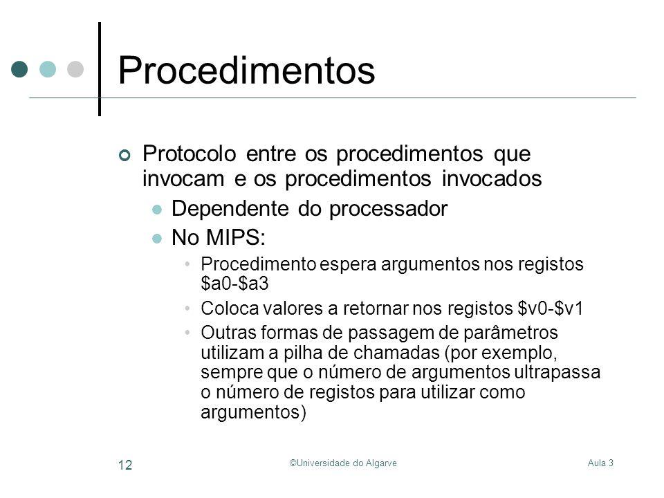 Aula 3©Universidade do Algarve 12 Procedimentos Protocolo entre os procedimentos que invocam e os procedimentos invocados Dependente do processador No MIPS: Procedimento espera argumentos nos registos $a0-$a3 Coloca valores a retornar nos registos $v0-$v1 Outras formas de passagem de parâmetros utilizam a pilha de chamadas (por exemplo, sempre que o número de argumentos ultrapassa o número de registos para utilizar como argumentos)