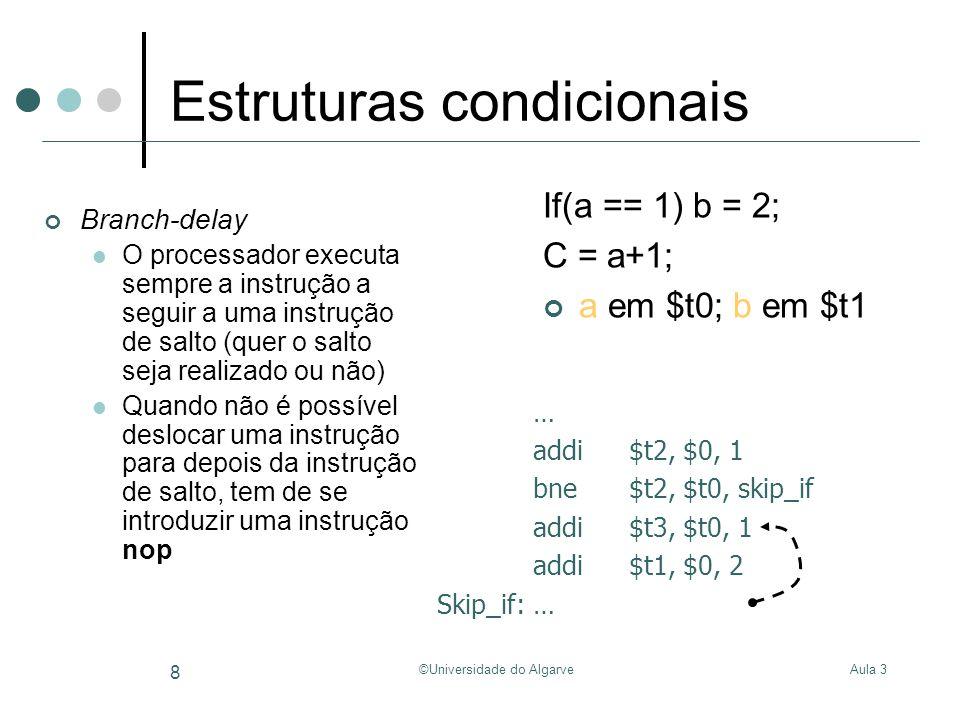 Aula 3©Universidade do Algarve 9 Ciclos Transformar o fluxo de controlo (while, for, do while, etc.) em saltos Int sum(int A[], int N) { Int i, sum = 0; For(i=0; i<N; i++) { sum = sum + A[i]; } return sum; } # $a0 armazena o endereço de A[0] # $a1 armazena o valor de N Sum:Addi$t0, $0, 0# i = 0 Addi $v0, $0, 0# sum = 0 Loop:beq$t0, $a1, End# if(i == 10) goto End; Add$t1, $t0, $t0# 2*i Add$t1, $t1, $t1# 2*(2*i) = 4*i Add$t1, $t1, $a0# 4*i + base(A) Lw$t2, 0($t1)# load A[i] Add$v0, $v0, $t2# sum = sum + A[i] Addi$t0, $t0, 1# i++ JLoop# goto Loop; End:jr $ra# return