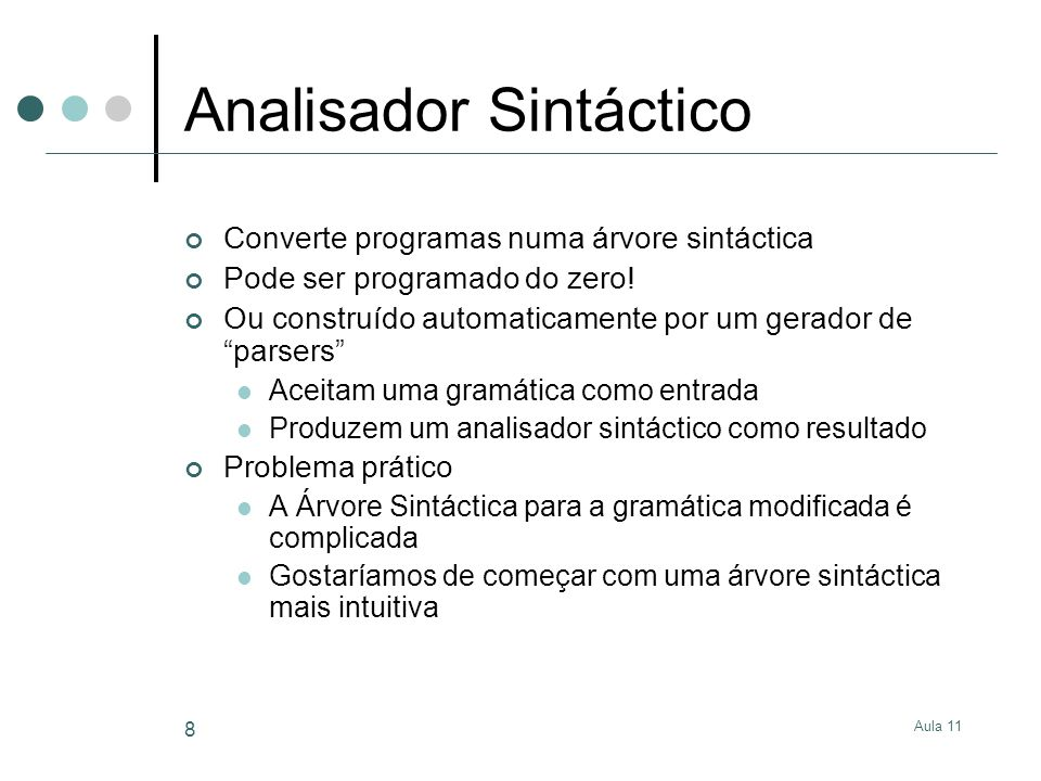 Aula 11 8 Analisador Sintáctico Converte programas numa árvore sintáctica Pode ser programado do zero! Ou construído automaticamente por um gerador de