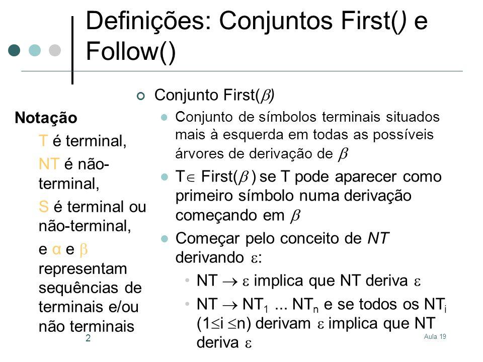 Aula 19 3 Definições: Regras para First() 1) T First(T) 2) First(S) First(S ) 3) NT deriva implica: First( ) First(NT ) 4) NT S implica: First(S ) First(NT) Notação T é terminal, NT é não- terminal, S é terminal ou não-terminal, e α e representam sequências de terminais e/ou não terminais