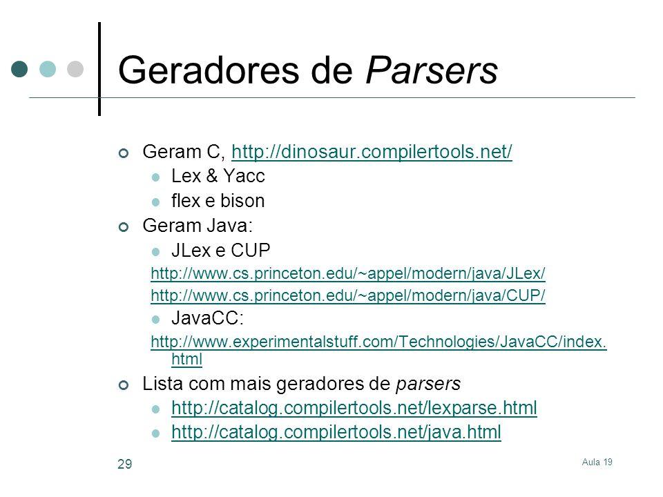 Aula 19 29 Geradores de Parsers Geram C, http://dinosaur.compilertools.net/http://dinosaur.compilertools.net/ Lex & Yacc flex e bison Geram Java: JLex