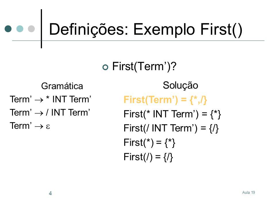 Aula 19 5 Definições: Conjunto First() Se duas ou mais produções diferentes para o mesmo símbolo não-terminal têm conjuntos First com símbolos terminais comuns então: A gramática não pode ser analisada com um parser preditivo LL(1) sem retrocesso Exemplo: S X $ X a X a b First(X a) = { a } First(X a b) = { a } Qual a produção a escolher quando perante o símbolo terminal a?