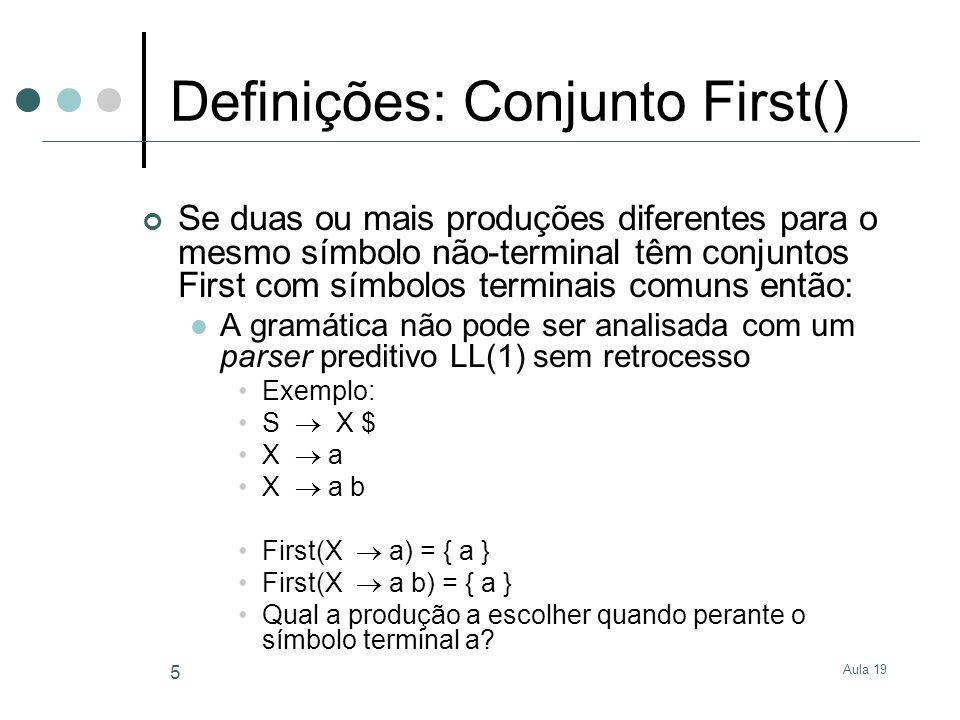Aula 19 6 Definições: Conjunto Follow() Para o símbolo não-terminal A, Follow(A) é o conjunto dos primeiros terminais que podem vir depois de A em alguma derivação Regras para Follow() $ Follow(S), em que S é o símbolo início Se A B é uma produção então First( ) Follow(B) Se A B é uma produção então Follow(A) Follow(B) Se A B é uma produção e deriva então Follow(A) Follow(B)