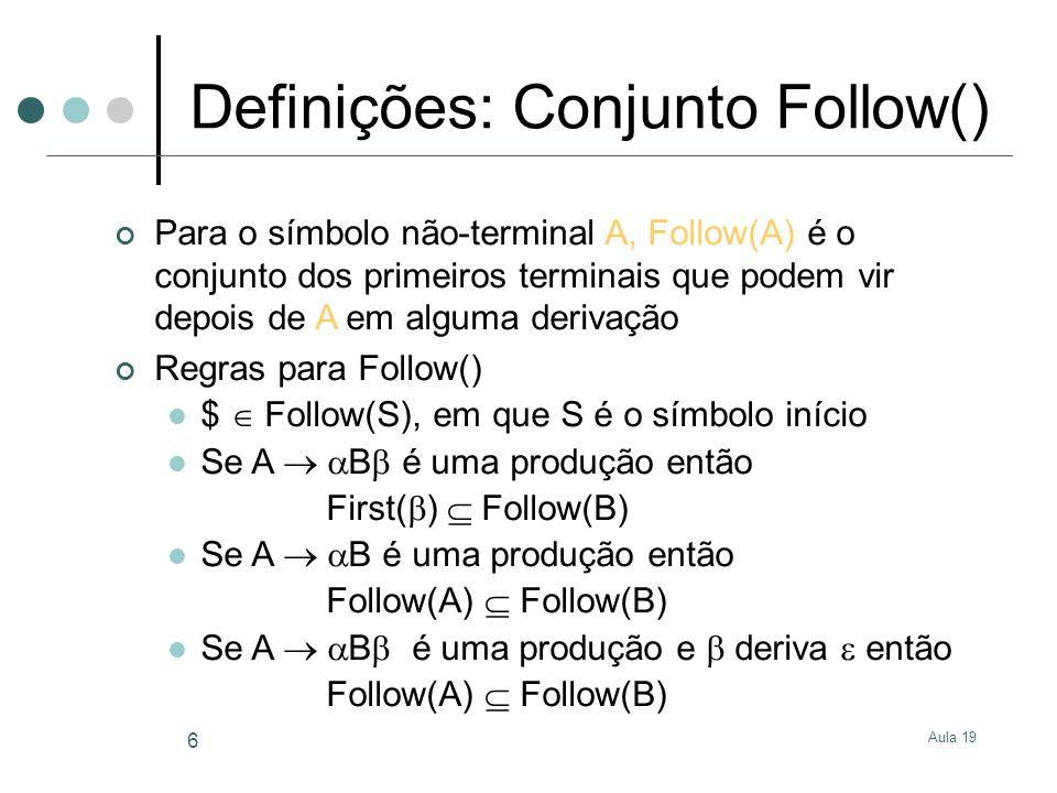 Aula 19 7 Definições: Algoritmo para Follow() for all nonterminals NT Follow(NT) = {} Follow(S) = {$} while Follow sets keep changing for all productions A B Follow(B) = Follow(B) First( ) if ( derives ) Follow(B) = Follow(B) Follow(A) for all productions A B Follow(B) = Follow(B) Follow(A)