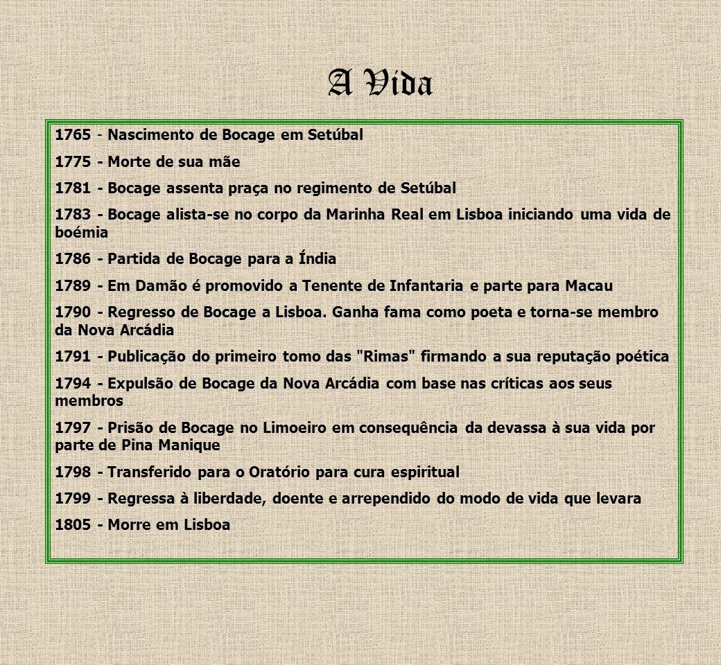 A Vida 1765 - Nascimento de Bocage em Setúbal 1775 - Morte de sua mãe 1781 - Bocage assenta praça no regimento de Setúbal 1783 - Bocage alista-se no c