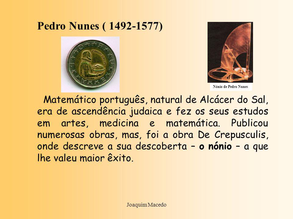 Joaquim Macedo Pedro Nunes ( 1492-1577) Matemático português, natural de Alcácer do Sal, era de ascendência judaica e fez os seus estudos em artes, medicina e matemática.