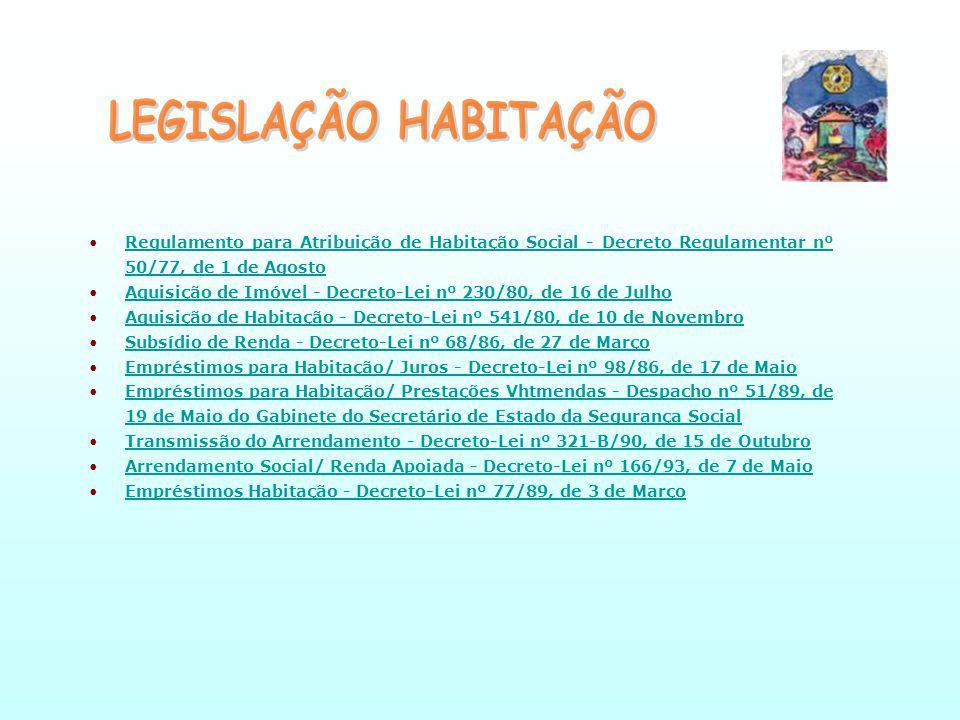 Regulamento para Atribuição de Habitação Social - Decreto Regulamentar nº 50/77, de 1 de AgostoRegulamento para Atribuição de Habitação Social - Decreto Regulamentar nº 50/77, de 1 de Agosto Aquisição de Imóvel - Decreto-Lei nº 230/80, de 16 de JulhoAquisição de Imóvel - Decreto-Lei nº 230/80, de 16 de Julho Aquisição de Habitação - Decreto-Lei nº 541/80, de 10 de NovembroAquisição de Habitação - Decreto-Lei nº 541/80, de 10 de Novembro Subsídio de Renda - Decreto-Lei nº 68/86, de 27 de MarçoSubsídio de Renda - Decreto-Lei nº 68/86, de 27 de Março Empréstimos para Habitação/ Juros - Decreto-Lei nº 98/86, de 17 de MaioEmpréstimos para Habitação/ Juros - Decreto-Lei nº 98/86, de 17 de Maio Empréstimos para Habitação/ Prestações Vhtmendas - Despacho nº 51/89, de 19 de Maio do Gabinete do Secretário de Estado da Segurança SocialEmpréstimos para Habitação/ Prestações Vhtmendas - Despacho nº 51/89, de 19 de Maio do Gabinete do Secretário de Estado da Segurança Social Transmissão do Arrendamento - Decreto-Lei nº 321-B/90, de 15 de OutubroTransmissão do Arrendamento - Decreto-Lei nº 321-B/90, de 15 de Outubro Arrendamento Social/ Renda Apoiada - Decreto-Lei nº 166/93, de 7 de MaioArrendamento Social/ Renda Apoiada - Decreto-Lei nº 166/93, de 7 de Maio Empréstimos Habitação - Decreto-Lei nº 77/89, de 3 de MarçoEmpréstimos Habitação - Decreto-Lei nº 77/89, de 3 de Março