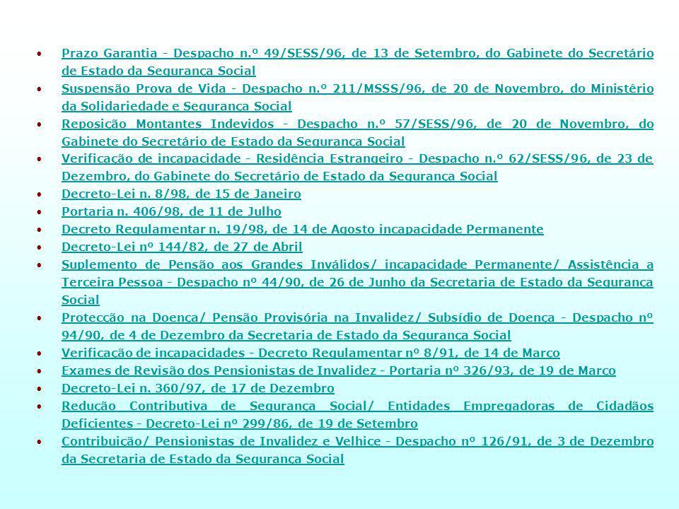 Prazo Garantia - Despacho n.º 49/SESS/96, de 13 de Setembro, do Gabinete do Secretário de Estado da Segurança SocialPrazo Garantia - Despacho n.º 49/SESS/96, de 13 de Setembro, do Gabinete do Secretário de Estado da Segurança Social Suspensão Prova de Vida - Despacho n.º 211/MSSS/96, de 20 de Novembro, do Ministério da Solidariedade e Segurança SocialSuspensão Prova de Vida - Despacho n.º 211/MSSS/96, de 20 de Novembro, do Ministério da Solidariedade e Segurança Social Reposição Montantes Indevidos - Despacho n.º 57/SESS/96, de 20 de Novembro, do Gabinete do Secretário de Estado da Segurança SocialReposição Montantes Indevidos - Despacho n.º 57/SESS/96, de 20 de Novembro, do Gabinete do Secretário de Estado da Segurança Social Verificação de incapacidade - Residência Estrangeiro - Despacho n.º 62/SESS/96, de 23 de Dezembro, do Gabinete do Secretário de Estado da Segurança SocialVerificação de incapacidade - Residência Estrangeiro - Despacho n.º 62/SESS/96, de 23 de Dezembro, do Gabinete do Secretário de Estado da Segurança Social Decreto-Lei n.