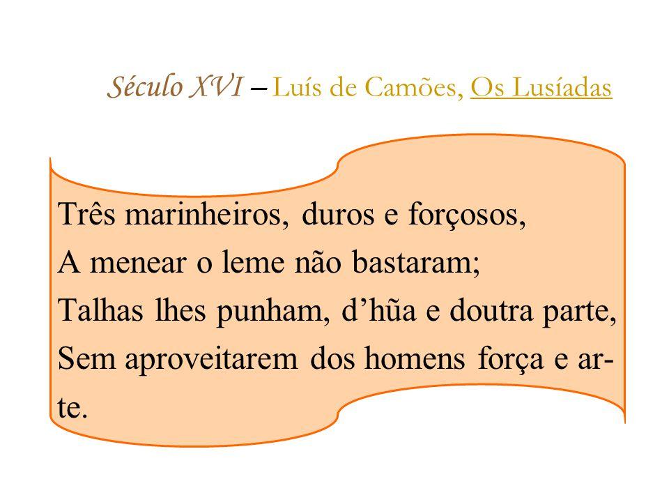 Século XVI – L uís de Camões, Os Lusíadas Três marinheiros, duros e forçosos, A menear o leme não bastaram; Talhas lhes punham, dhũa e doutra parte, Sem aproveitarem dos homens força e ar- te.