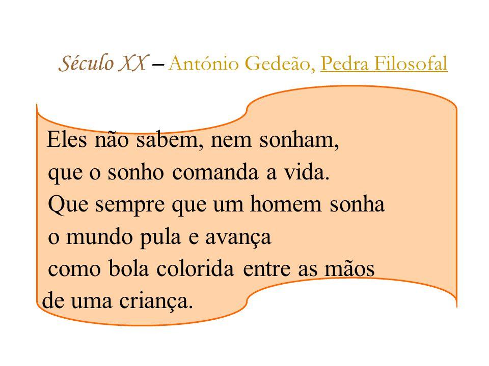 Século XX – A ntónio Gedeão, Pedra Filosofal Eles não sabem, nem sonham, que o sonho comanda a vida.