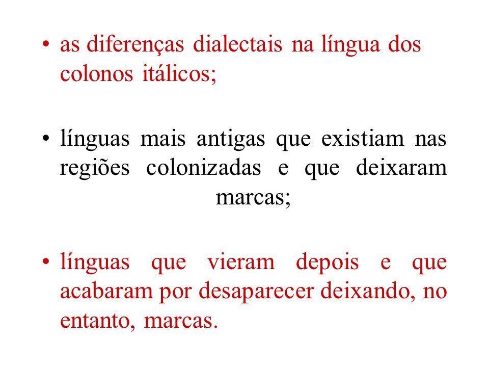 as diferenças dialectais na língua dos colonos itálicos; línguas mais antigas que existiam nas regiões colonizadas e que deixaram marcas; línguas que vieram depois e que acabaram por desaparecer deixando, no entanto, marcas.