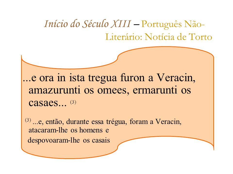 Início do Século XIII – P ortuguês Não- Literário: Notícia de Torto...e ora in ista tregua furon a Veracin, amazurunti os omees, ermarunti os casaes...