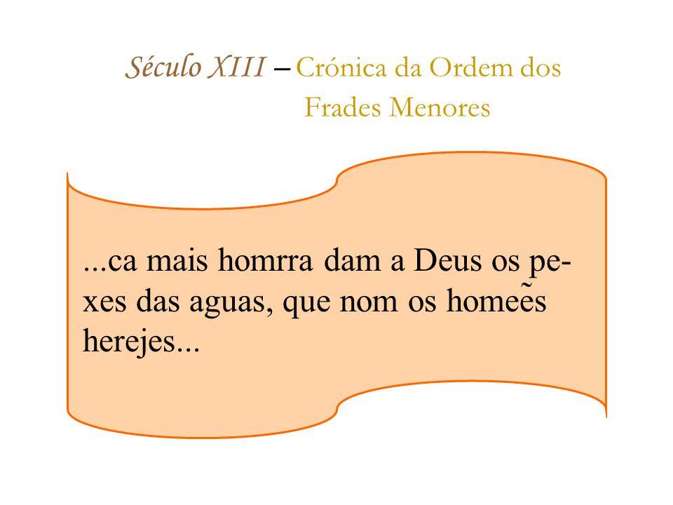 Século XIII – Crónica da Ordem dos Frades Menores...ca mais homrra dam a Deus os pe- xes das aguas, que nom os homeẽs herejes...