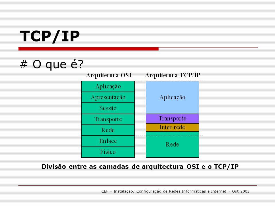 TCP/IP Divisão entre as camadas de arquitectura OSI e o TCP/IP # O que é? CEF – Instalação, Configuração de Redes Informáticas e Internet – Out 2005