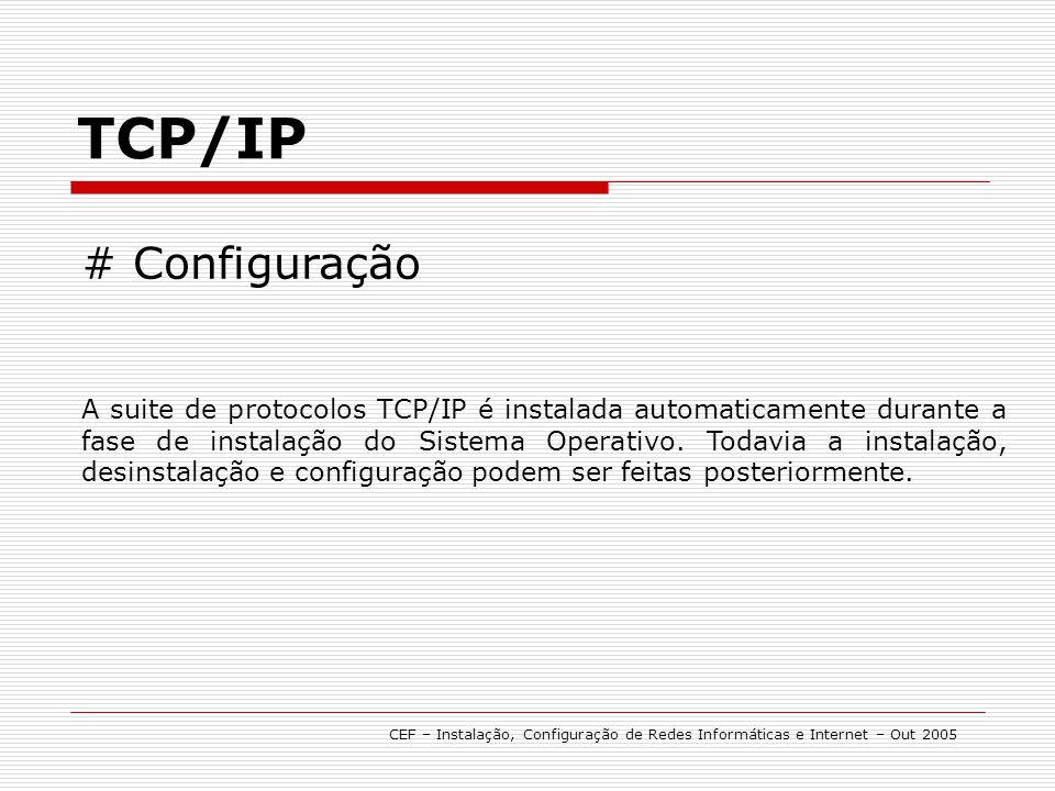 TCP/IP CEF – Instalação, Configuração de Redes Informáticas e Internet – Out 2005 # Configuração A suite de protocolos TCP/IP é instalada automaticame
