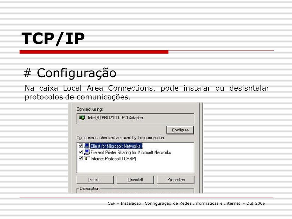 TCP/IP CEF – Instalação, Configuração de Redes Informáticas e Internet – Out 2005 # Configuração Na caixa Local Area Connections, pode instalar ou des