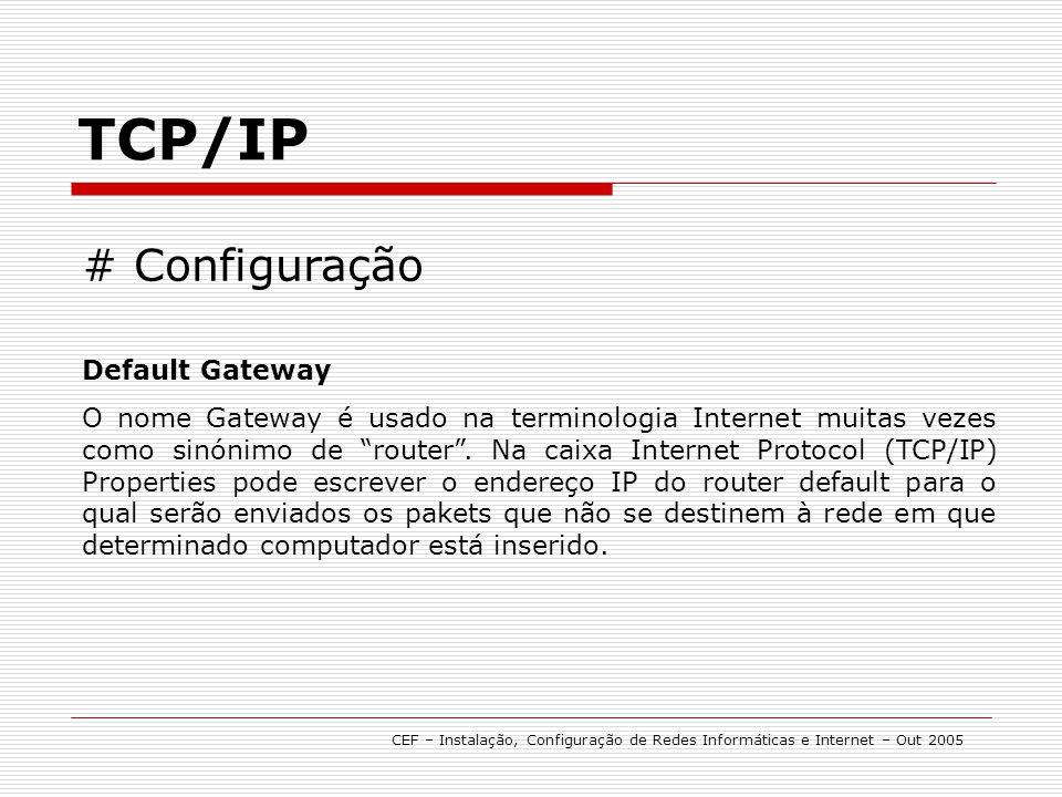 TCP/IP CEF – Instalação, Configuração de Redes Informáticas e Internet – Out 2005 # Configuração Default Gateway O nome Gateway é usado na terminologi