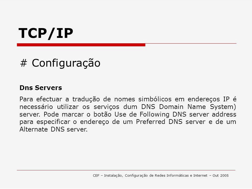 TCP/IP CEF – Instalação, Configuração de Redes Informáticas e Internet – Out 2005 # Configuração Dns Servers Para efectuar a tradução de nomes simbóli