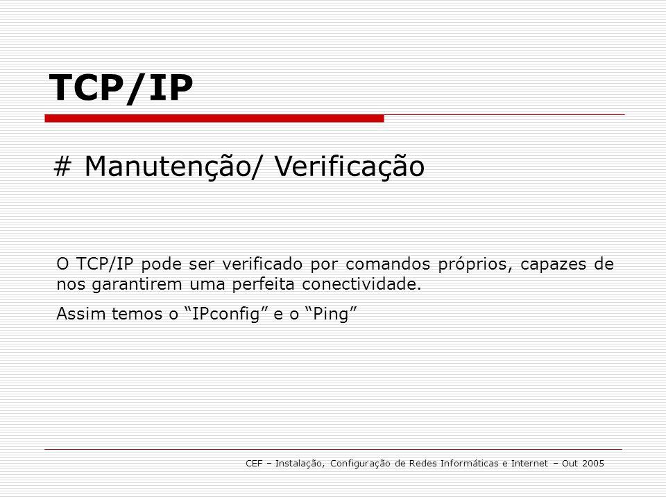 TCP/IP CEF – Instalação, Configuração de Redes Informáticas e Internet – Out 2005 # Manutenção/ Verificação O TCP/IP pode ser verificado por comandos