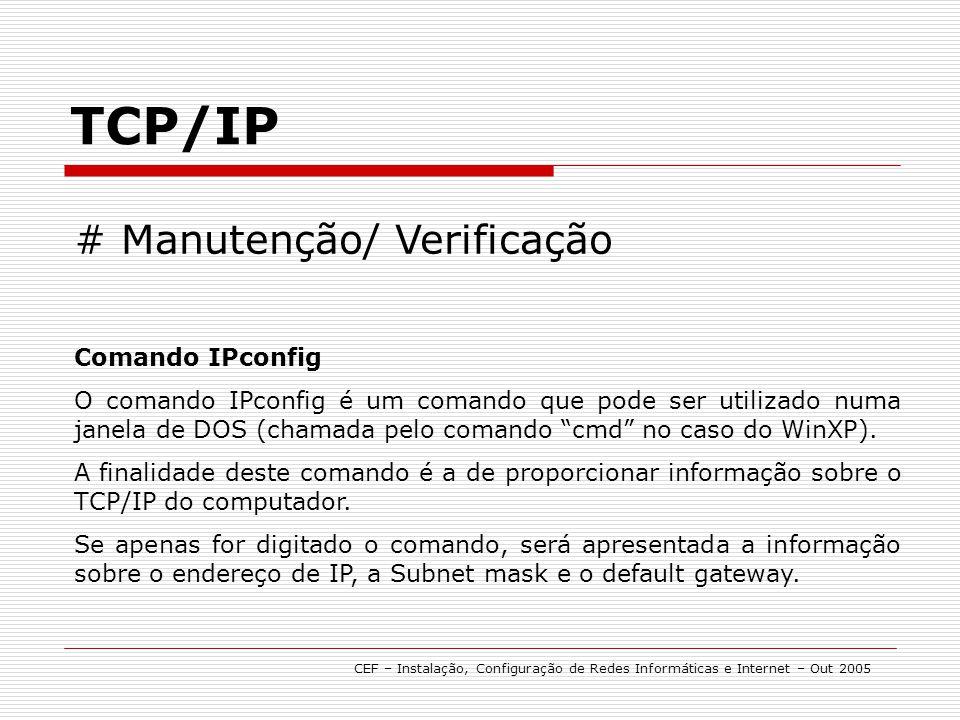 TCP/IP CEF – Instalação, Configuração de Redes Informáticas e Internet – Out 2005 # Manutenção/ Verificação Comando IPconfig O comando IPconfig é um c