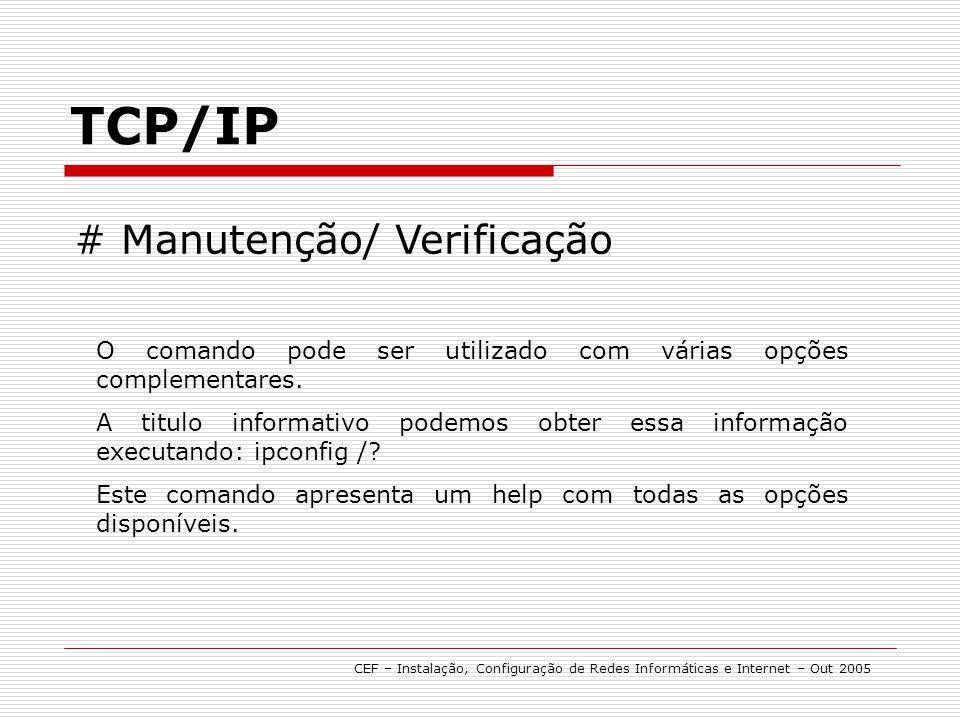 TCP/IP CEF – Instalação, Configuração de Redes Informáticas e Internet – Out 2005 # Manutenção/ Verificação O comando pode ser utilizado com várias op
