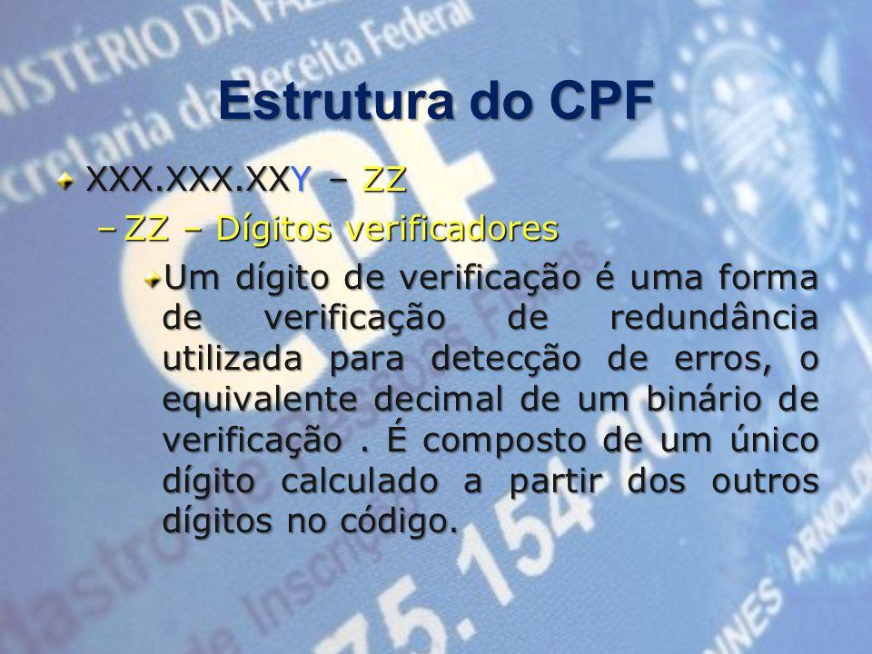 Estrutura do CPF XXX.XXX.XXY – ZZ –ZZ – Dígitos verificadores Um dígito de verificação é uma forma de verificação de redundância utilizada para detecção de erros, o equivalente decimal de um binário de verificação.