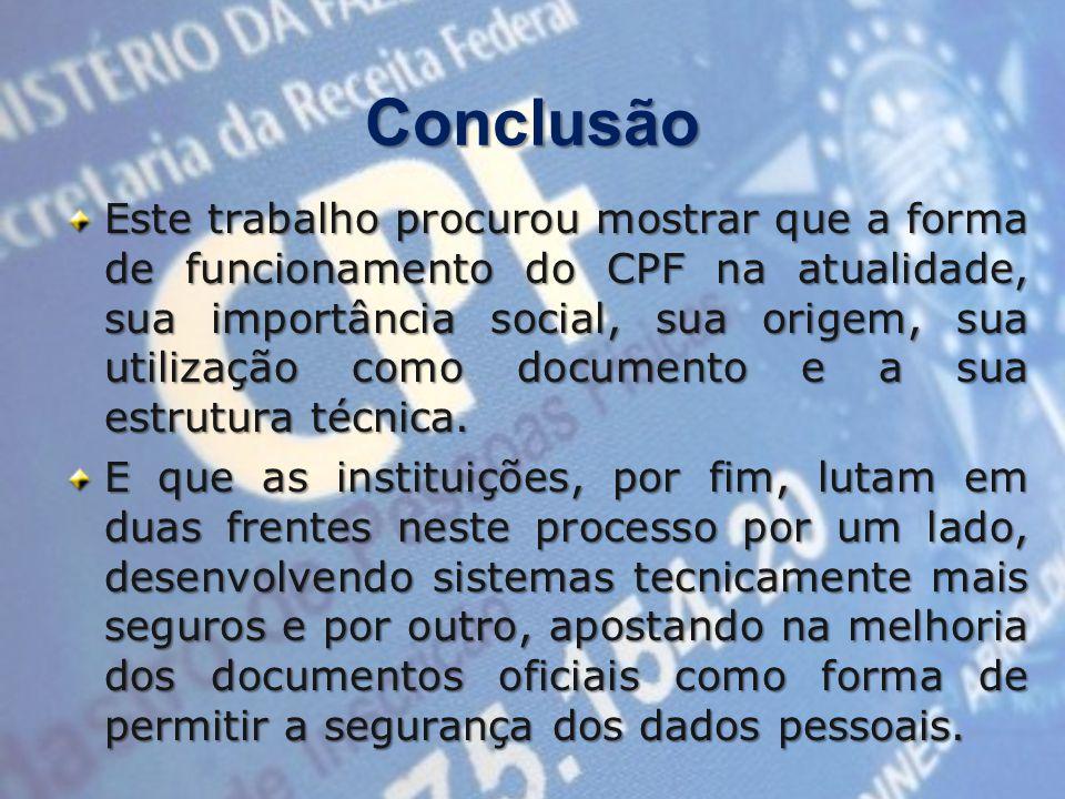 Conclusão Este trabalho procurou mostrar que a forma de funcionamento do CPF na atualidade, sua importância social, sua origem, sua utilização como documento e a sua estrutura técnica.