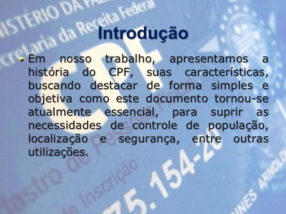 Introdução Em nosso trabalho, apresentamos a história do CPF, suas características, buscando destacar de forma simples e objetiva como este documento tornou-se atualmente essencial, para suprir as necessidades de controle de população, localização e segurança, entre outras utilizações.