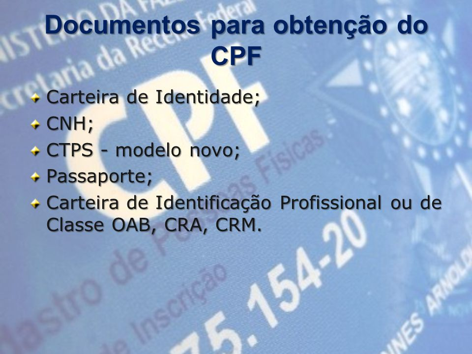 Documentos para obtenção do CPF Carteira de Identidade; CNH; CTPS - modelo novo; Passaporte; Carteira de Identificação Profissional ou de Classe OAB, CRA, CRM.