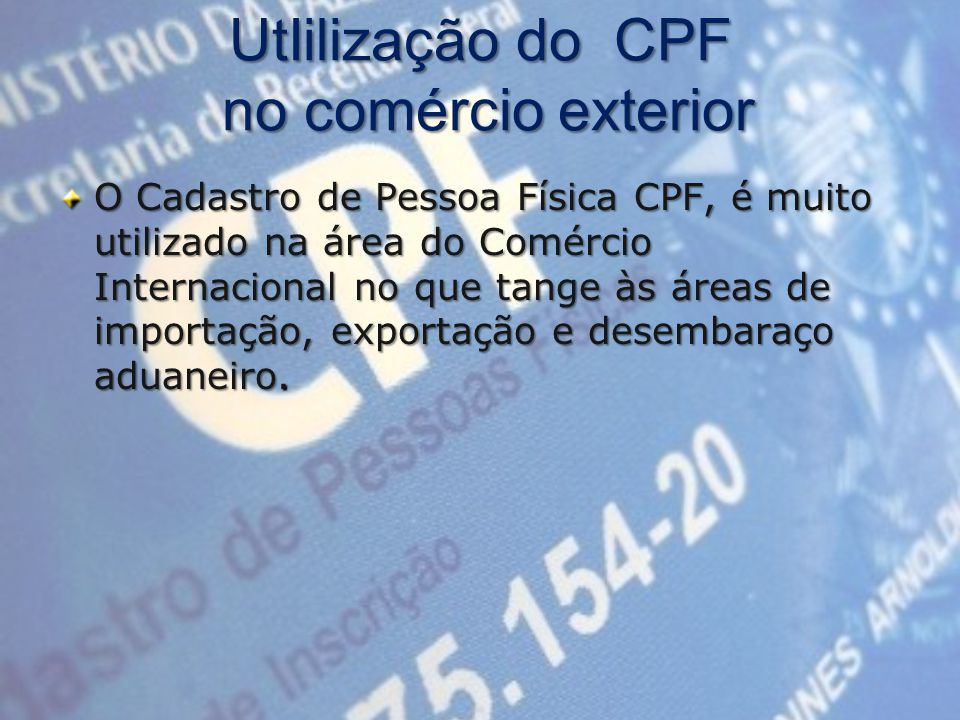 UtIilização do CPF no comércio exterior O Cadastro de Pessoa Física CPF, é muito utilizado na área do Comércio Internacional no que tange às áreas de importação, exportação e desembaraço aduaneiro.