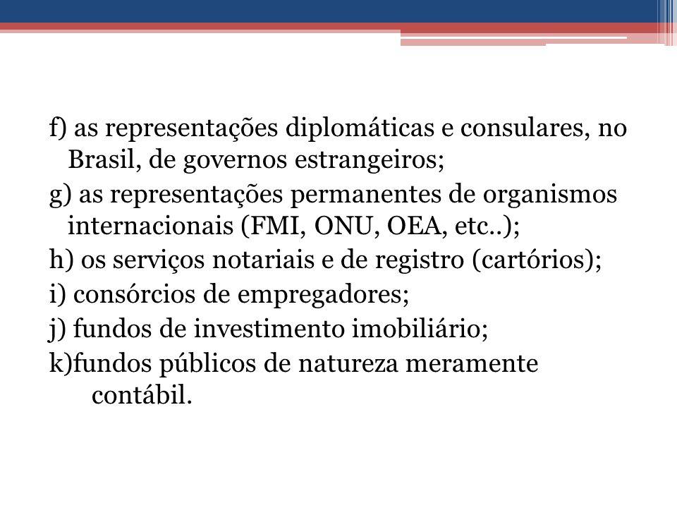 f) as representações diplomáticas e consulares, no Brasil, de governos estrangeiros; g) as representações permanentes de organismos internacionais (FMI, ONU, OEA, etc..); h) os serviços notariais e de registro (cartórios); i) consórcios de empregadores; j) fundos de investimento imobiliário; k)fundos públicos de natureza meramente contábil.