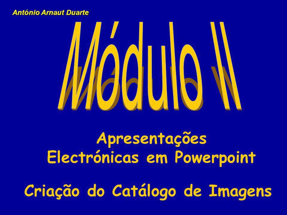 Apresentações Electrónicas em Powerpoint Criação do Catálogo de Imagens António Arnaut Duarte