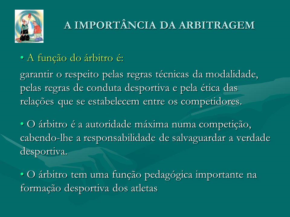 A IMPORTÂNCIA DA ARBITRAGEM A função do árbitro é: A função do árbitro é: garantir o respeito pelas regras técnicas da modalidade, pelas regras de conduta desportiva e pela ética das relações que se estabelecem entre os competidores.