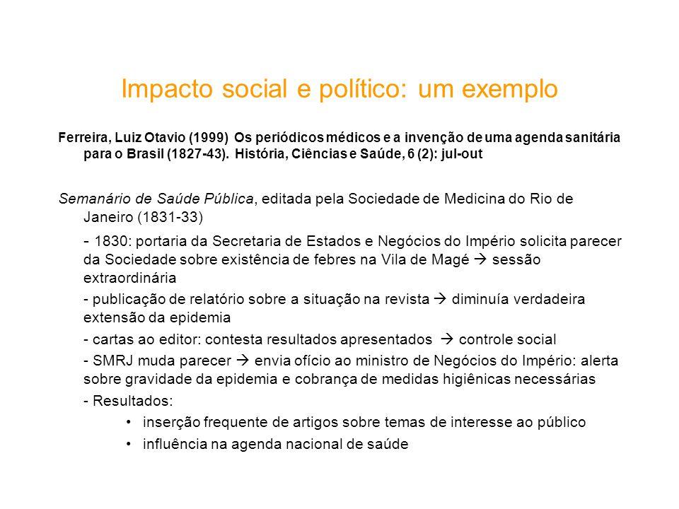 Impacto social e político: um exemplo Ferreira, Luiz Otavio (1999) Os periódicos médicos e a invenção de uma agenda sanitária para o Brasil (1827-43).