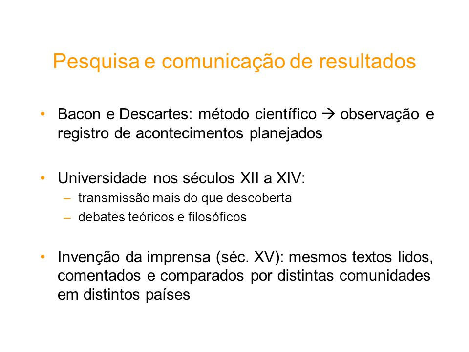 Pesquisa e comunicação de resultados Bacon e Descartes: método científico observação e registro de acontecimentos planejados Universidade nos séculos