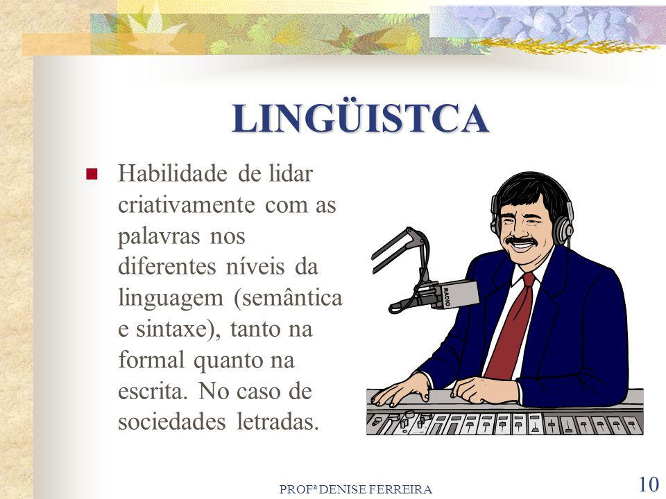 PROFª DENISE FERREIRA 10 LINGÜISTCA Habilidade de lidar criativamente com as palavras nos diferentes níveis da linguagem (semântica e sintaxe), tanto