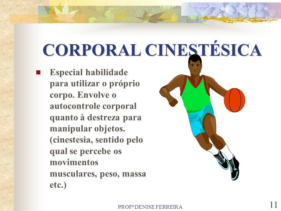 PROFª DENISE FERREIRA 11 CORPORAL CINESTÉSICA Especial habilidade para utilizar o próprio corpo. Envolve o autocontrole corporal quanto à destreza par