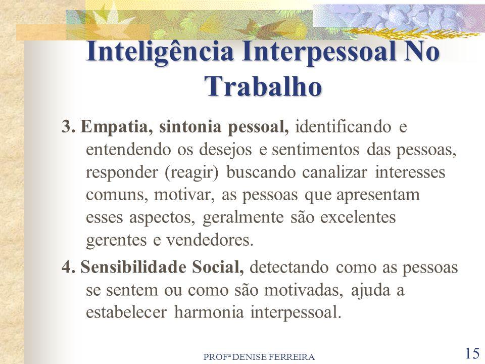 PROFª DENISE FERREIRA 15 Inteligência Interpessoal No Trabalho 3. Empatia, sintonia pessoal, identificando e entendendo os desejos e sentimentos das p