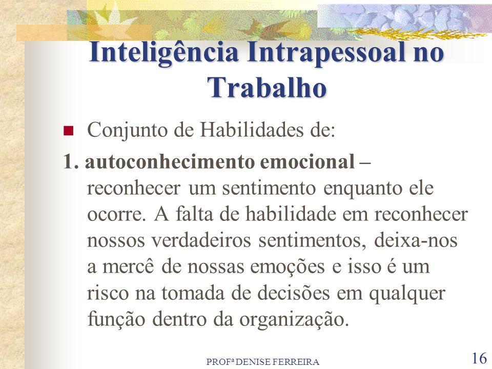 PROFª DENISE FERREIRA 16 Inteligência Intrapessoal no Trabalho Conjunto de Habilidades de: 1. autoconhecimento emocional – reconhecer um sentimento en