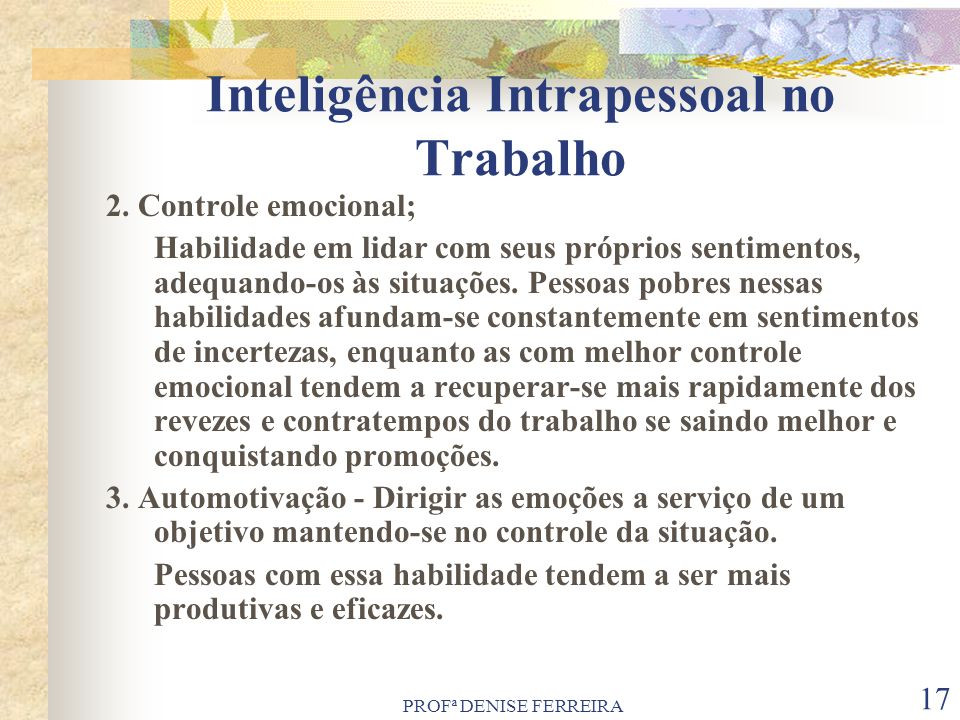 PROFª DENISE FERREIRA 17 Inteligência Intrapessoal no Trabalho 2. Controle emocional; Habilidade em lidar com seus próprios sentimentos, adequando-os