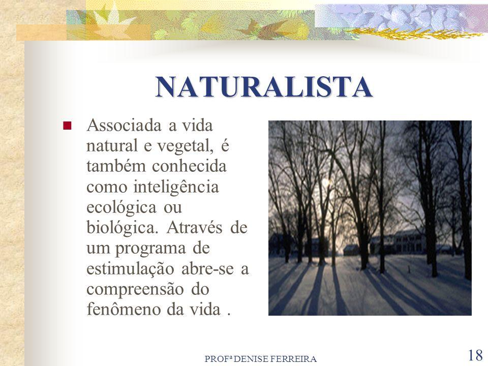 PROFª DENISE FERREIRA 18 NATURALISTA Associada a vida natural e vegetal, é também conhecida como inteligência ecológica ou biológica. Através de um pr
