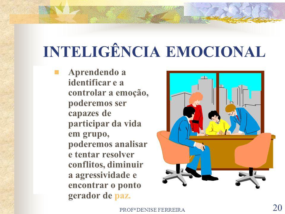 PROFª DENISE FERREIRA 20 INTELIGÊNCIA EMOCIONAL Aprendendo a identificar e a controlar a emoção, poderemos ser capazes de participar da vida em grupo,