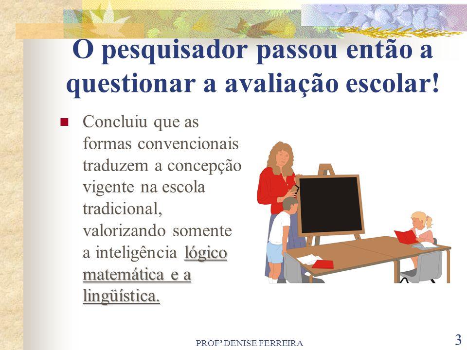 PROFª DENISE FERREIRA 3 O pesquisador passou então a questionar a avaliação escolar! lógico matemática e a lingüística. Concluiu que as formas convenc